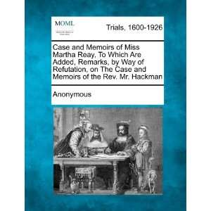 Case and Memoirs of Miss Martha Reay, To Which Are Added, Remarks, by