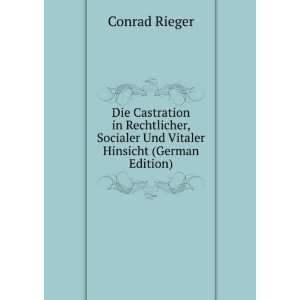 Die Castration in Rechtlicher, Socialer Und Vitaler Hinsicht (German