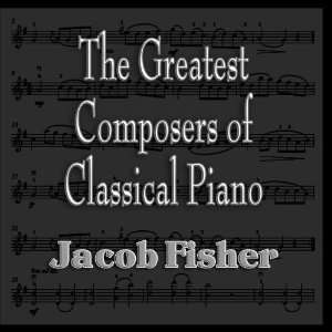 The Greatest Composers of Classical Piano: Jacob Fisher: Music