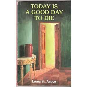 Today Is a Good Day to Die A Book About Conscious Dying